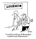 """I could've told you St Bernadette wouldn't cure kleptomania."""