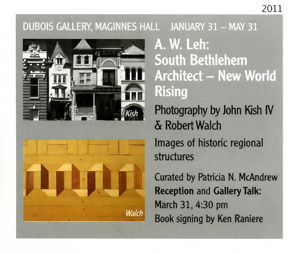 Jan 31 2011 - May 31 2011 : DUBOIS GALLERY, Maginnes Hall.A.W. Leh: South Bethlehem Architect.A.W. Leh: South Bethlehem Architect - New World Rising - Photography by John Kish IV and Robert Walch