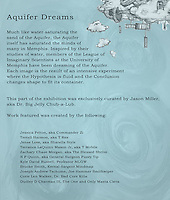 This didactic panel pertains to the installation in Gallery C, which is part of &quot;Time Pools: Accessing the Aquifer&quot;.<br /> <br /> (Didactic 3 outside of gallery c)<br /> <br /> Aquifer Dreams<br /> <br /> Much like water saturating the <br /> sand of the Aquifer, the Aquifer <br /> itself has saturated the minds of <br /> many in Memphis. Inspired by their <br /> studies of water, members of the League of <br /> Imaginary Scientists at the University of <br /> Memphis have been dreaming of the Aquifer. <br /> Each image is the result of an intensive experiment<br /> where the Hypothesis is fluid and the Conclusion <br /> changes shape to fit its container. <br /> <br /> <br /> This part of the exhibition was exclusively curated by Jason Miller, <br /> aka Dr. Big Jelly Chub-a-Lub.<br /> <br /> Jessica Felton, aka Commander Zi<br /> Terrell Harmon, aka T Rex<br /> Jenee Love, aka Sharella Style<br /> Terrance LaQuinn Mason Jr, aka T Mobile<br /> Zachary Chase Morgan, aka The Blessed Shrive<br /> N P Quinn, aka General Surgeon Fuzzy Tip<br /> Kyle David Russell, Professor MLGW<br /> Brooke Smith, Kernal Sargent Mindmap<br /> Joseph Andrew Tschume, Joe Hammer Smithwiper<br /> Corie Len Walker, Dr. Bad Core Killa<br /> Dudley D Chatman III, The One and Only Masta Cleva