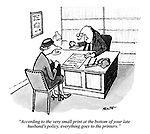 """""""According to the very small print at the bottom of your late husband's policy, everything goes to the printers."""""""