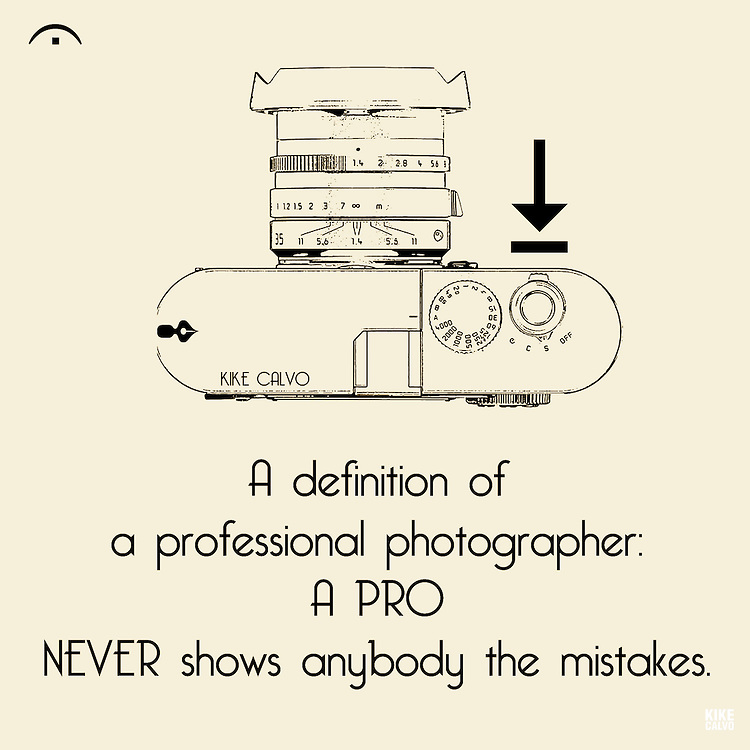 Definition of a professional photographer: A pro never shows anybody the mistakes