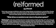 "(re)Formed | While there are a myriad of reasons why former inmates re-offend or violate the terms of their parole, the the more pertinent question to ask is: ""What drives ex-convicts to not return to the prison system?"" ""ReFormed"" is the story of three former inmates living in Salt Lake City, UT, who, through the strength of their spiritual convictions, escaped from the darkness of incarceration."