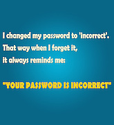 "Famous humourous quotes series: I changed my password to 'incorrect'. That way when I forget it, it always reminds me: ""YOUR PASSWORD IS INCORRECT"""