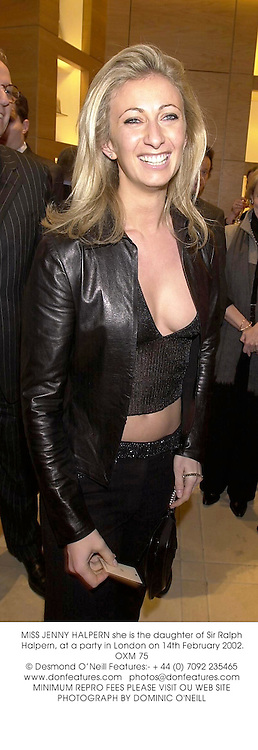 MISS JENNY HALPERN she is the daughter of Sir Ralph Halpern, at a party in London on 14th February 2002.OXM 75