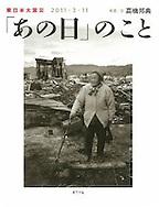 &quot;That Day&quot; Survivors of tsunami in Japan.<br /> Popula Publishing 2011<br /> 「あの日のこと」2011年 ポプラ社<br /> http://www.amazon.co.jp/%E6%9D%B1%E6%97%A5%E6%9C%AC%E5%A4%A7%E9%9C%87%E7%81%BD-2011%E3%83%BB3%E3%83%BB11%E3%80%8C%E3%81%82%E3%81%AE%E6%97%A5%E3%80%8D%E3%81%AE%E3%81%93%E3%81%A8-%E9%AB%98%E6%A9%8B-%E9%82%A6%E5%85%B8/dp/4591125289/ref=sr_1_3?ie=UTF8&amp;qid=1404015407&amp;sr=8-3&amp;keywords=%E9%AB%98%E6%A9%8B%E9%82%A6%E5%85%B8