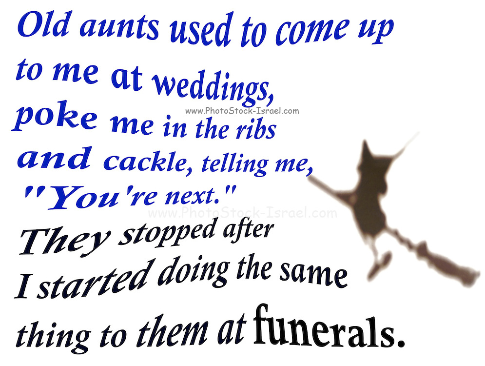"Famous quotes series: Old aunts used to come up to me at weddings, poke me in the ribs and cackle, telling me, ""You're next."" They stopped after I started doing the same thing to them at funerals."