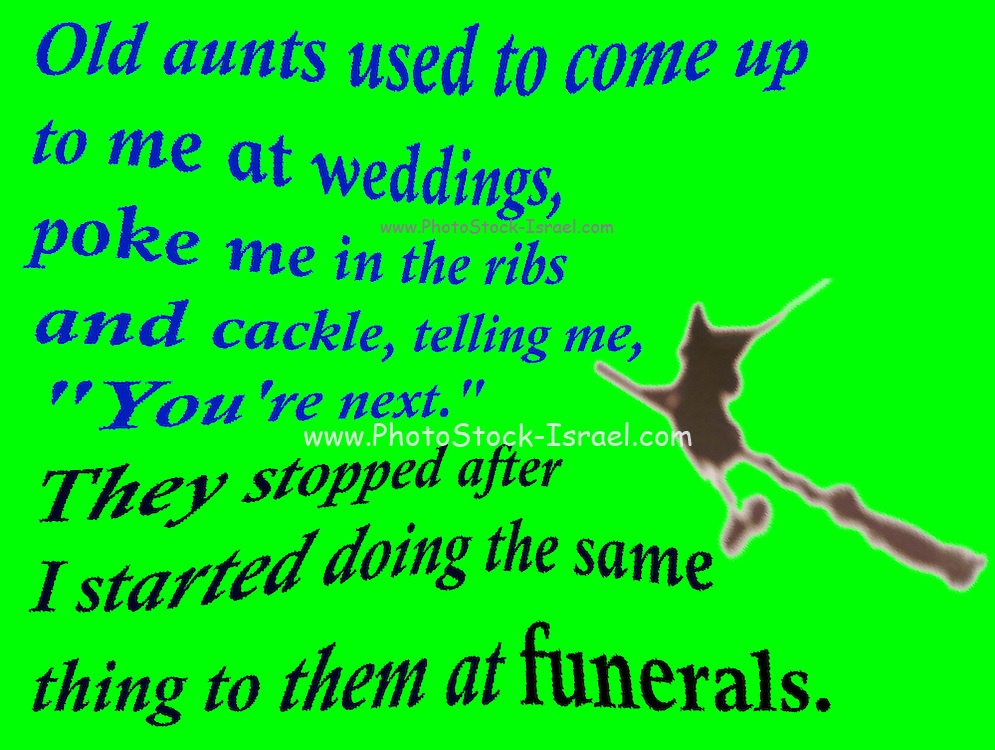 """Famous quotes series: Old aunts used to come up to me at weddings, poke me in the ribs and cackle, telling me, """"You're next."""" They stopped after I started doing the same thing to them at funerals."""